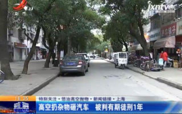 【特别关注·惩治高空抛物·新闻链接】上海:高空扔杂物砸汽车 被判有期徒刑1年