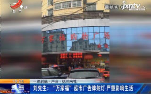 """一追到底·声音·抚州南城·刘先生:""""万家福""""超市广告牌射灯 严重影响生活"""