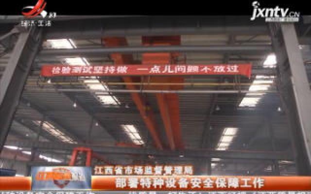 江西省市场监督管理局:部署特种设备安全保障工作