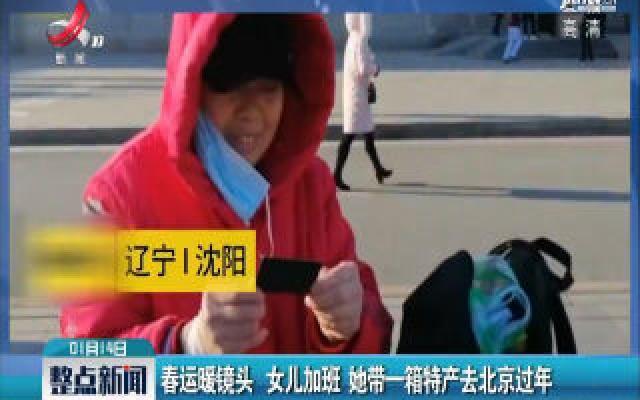 辽宁沈阳·春运暖镜头:女儿加班 她带一箱特产去北京过年