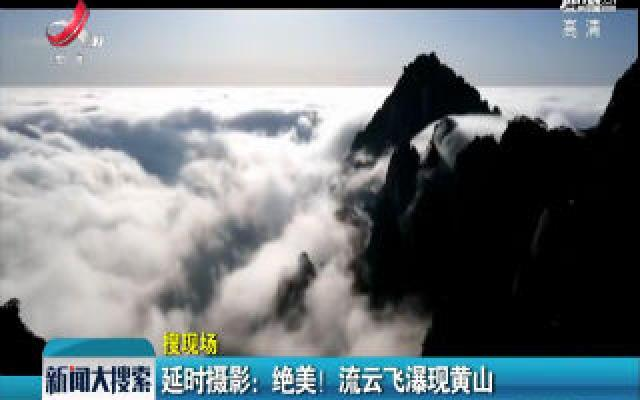 延时摄影:绝美! 流云飞瀑现黄山