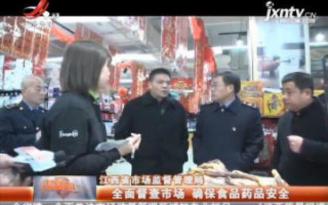 江西省市场监督管理局:全面督查市场 确保食品药品安全