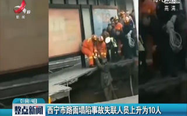 西宁市路面塌陷事故失联人员上升为10人