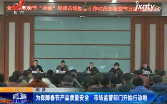 南昌:为保障春节产品质量安全 市场监管部门开始行动啦