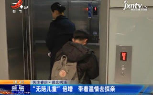 """关注春运·昌北机场:""""无陪儿童""""倍增 带着温情去探亲"""