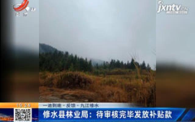 【一追到底·反馈·九江修水】修水县林业局:待审核完毕发放补贴款