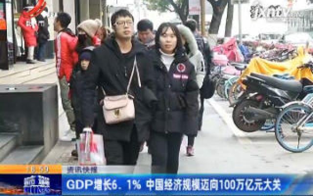 GDP增长6.1%中国经济规模迈向100万亿元大关
