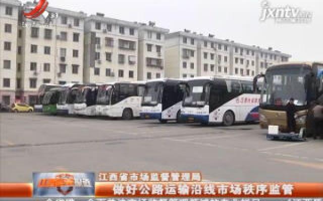 江西省市场监督管理局:做好公路运输沿线市场秩序监管