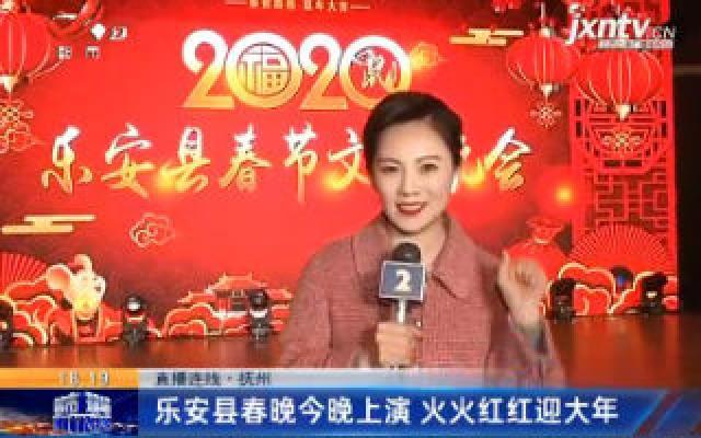 【直播连线】抚州:乐安县春晚1月17日晚上演 火火红红迎大年