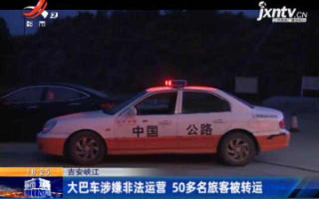 吉安峡江:大巴车涉嫌非法运营 50多名旅客被转运