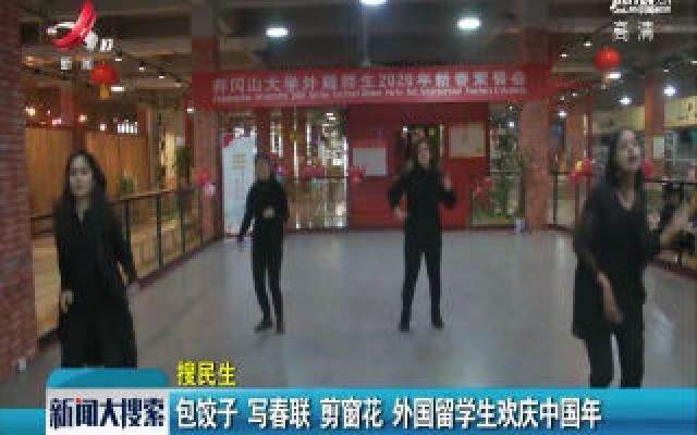 井冈山大学:包饺子 写春联 剪窗花 外国留学生欢庆中国年