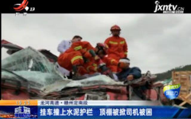 龙河高速·赣州定南段:挂车撞上水泥护栏 顶棚被掀司机被困