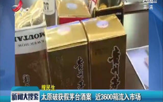 太原破获假茅台酒案 近3600箱流入市场