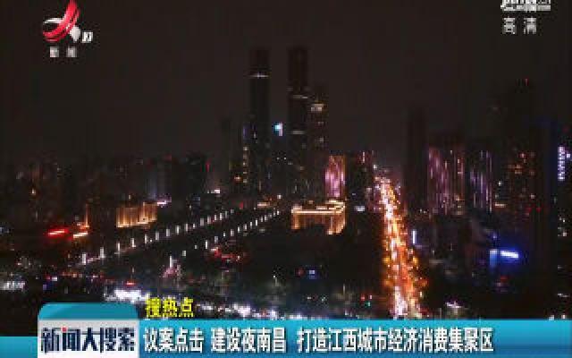 议案点击:建设夜南昌 打造江西城市经济消费集聚区