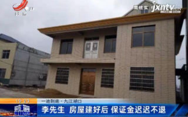 【一追到底·九江湖口】李先生:房屋建好后 保证金迟迟不退