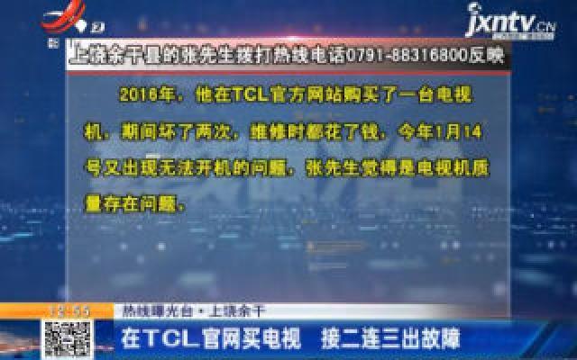 【热线曝光台】上饶余干:在TCL官网买电视 接二连三出故障