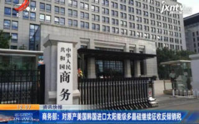 商务部:对原产美国韩国进口太阳能级多晶硅继续征收反倾销税