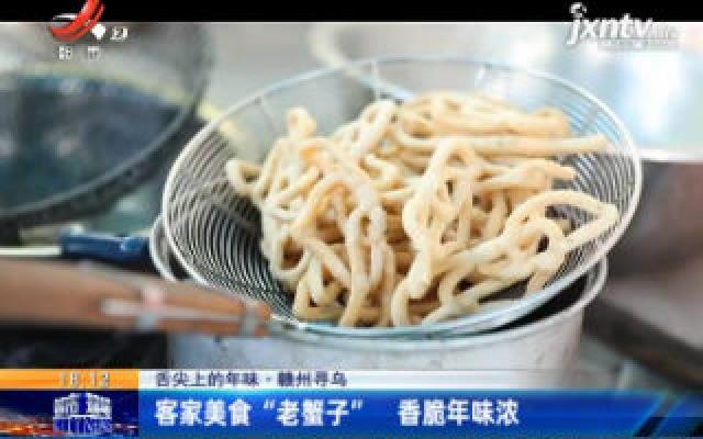 """舌尖上的年味·赣州寻乌:客家美食""""老蟹子"""" 香脆年味浓"""