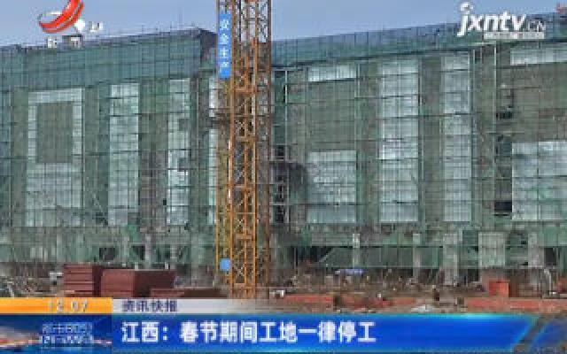 江西:春节期间工地一律停工