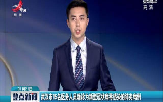 武汉市15名医务人员确诊为新型冠状病毒感染的肺炎病例