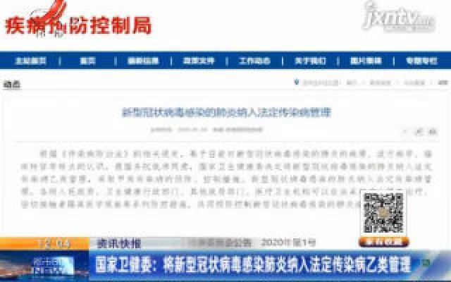 国家卫健委:将新型冠状病毒感染肺炎纳入法定传染病乙类管理