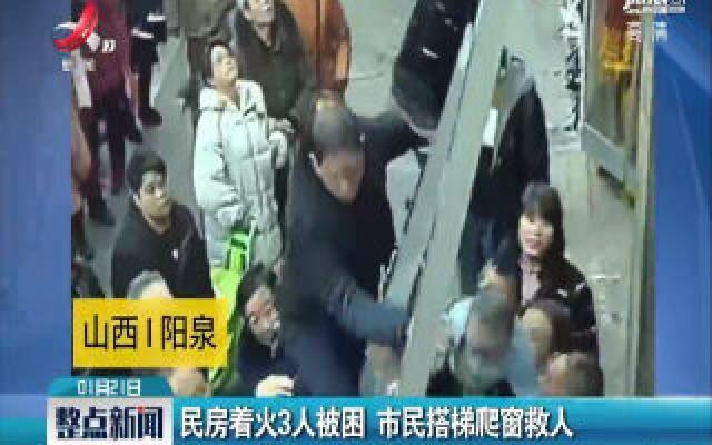 山西阳泉:民房着火3人被困 市民搭梯爬窗救人