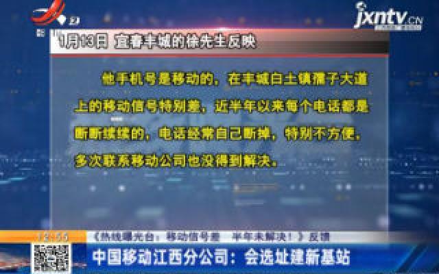【《热线曝光台:移动信号差 半年未解决!》反馈】中国移动江西分公司:会选址建新基站