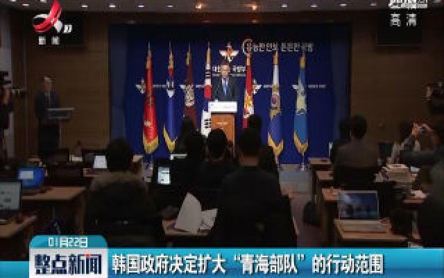 """韩国政府决定扩大""""青海部队""""的行动范围"""