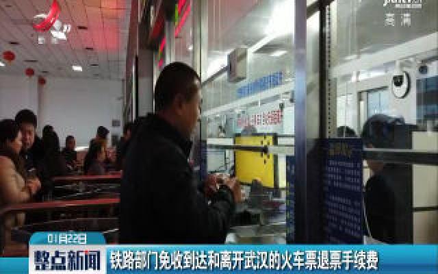 铁路部门免收到达和离开武汉的火车票退票手续费