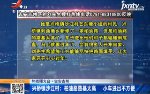 【热线曝光台】吉安吉州:兴桥镇沙江村柏油路路基太高 小车进出不方便
