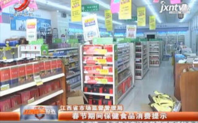 江西省市场监督管理局:春节期间保健食品消费提示