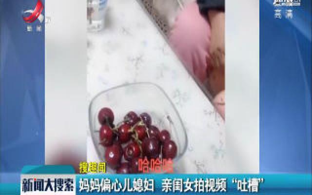 """河南:妈妈偏心儿媳妇 亲闺女拍视频""""吐槽"""""""