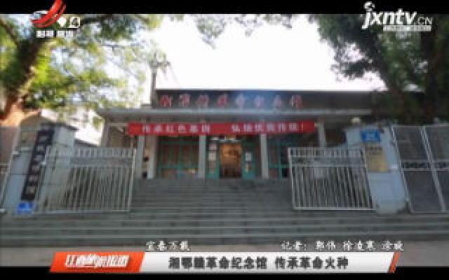 宜春万载:湘鄂赣革命纪念馆 传承革命火种