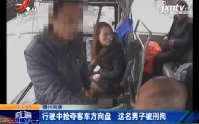 赣州南康:行驶中抢夺客车方向盘 这名男子被刑拘