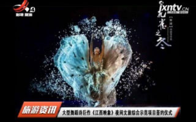 大型舞蹈诗巨作《江西映象》夜间文旅综合示范项目签约仪式