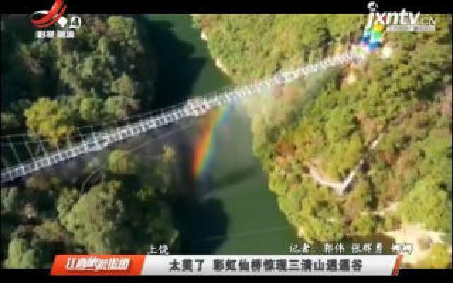上饶:太美了 彩虹仙桥惊现三清山逍遥谷