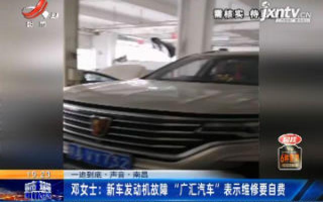 """【一追到底·声音·南昌】邓女士:新车发动机故障""""广汇汽车""""表示维修要自费"""