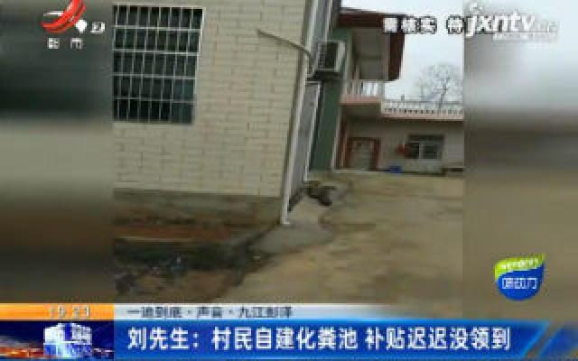 【一追到底·声音·九江彭泽】刘先生:村民自建化粪池 补贴迟迟没领到
