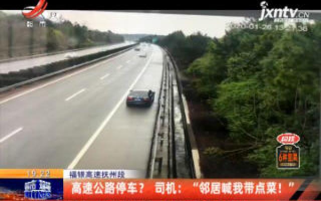 """福银高速抚州段:高速公路停车? 司机说""""邻居喊我带点菜!"""""""