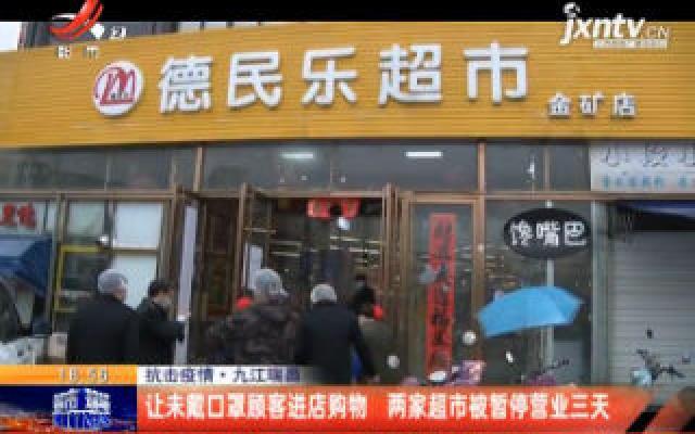 抗击疫情·九江瑞昌:让未戴口罩顾客进店购物 两家超市被暂停营业三天
