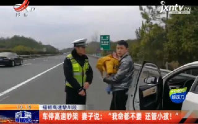 """福银高速黎川段:车停高速吵架 妻子说 """"我命都不要 还管小孩!"""""""