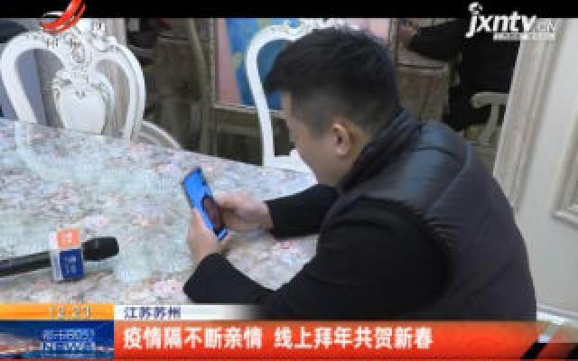 江苏苏州:疫情隔不断亲情 线上拜年共贺新春