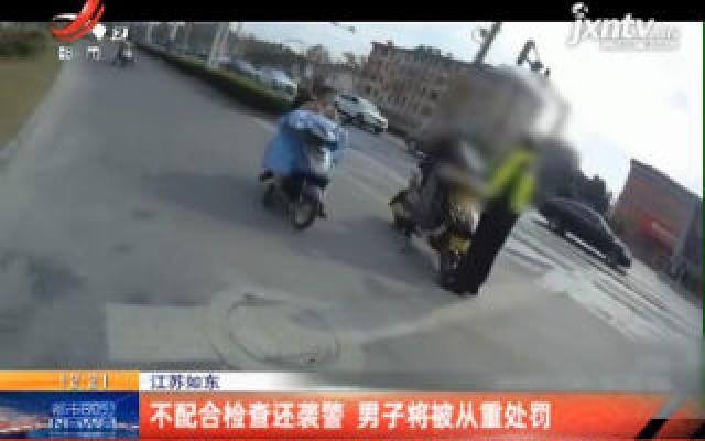 江苏如东:不配合检查还袭警 男子将被从重处罚