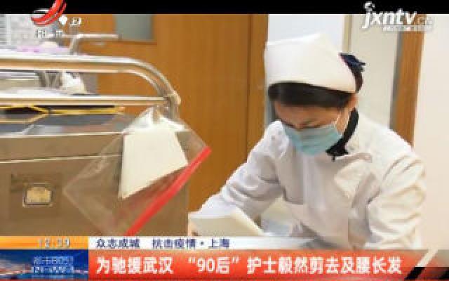 """【众志成城 抗击疫情】上海:为驰援武汉 """"90后""""护士毅然剪去及腰长发"""