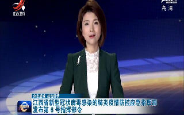 【众志成城 抗击疫情】江西省新型冠状病毒感染的肺炎疫情防控应急指挥部发布第6号指挥部令