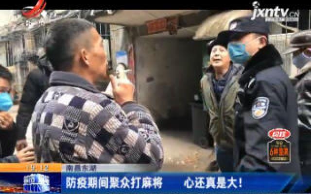 南昌东湖:防疫期间聚众打麻将 心还真是大!