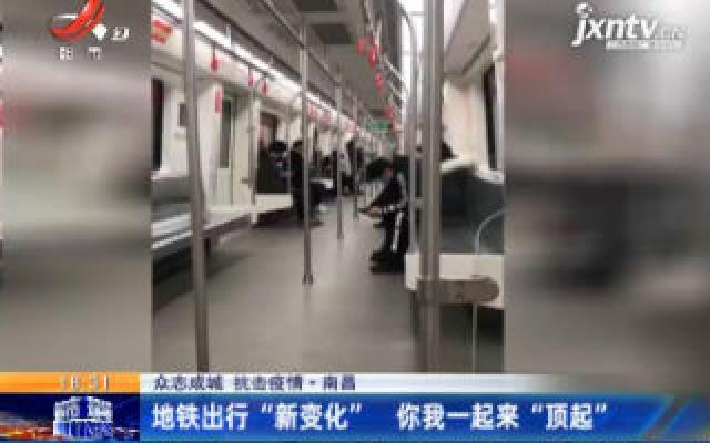"""【众志成城 抗击疫情】南昌:地铁出行""""新变化"""" 你我一起来""""顶起"""""""