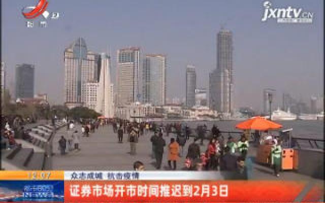 【众志成城 抗击疫情】证券市场开市时间推迟到2月3日