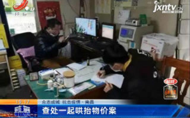 【众志成城 抗击疫情】南昌:查处一起哄抬物价案