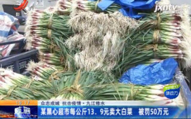 【众志成城 抗击疫情】九江修水:某黑心超市每公斤13.9元卖大白菜 被罚50万元